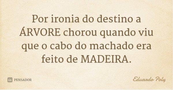 Por ironia do destino a ÁRVORE chorou quando viu que o cabo do machado era feito de MADEIRA.... Frase de Eduardo Poly.