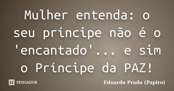 Mulher entenda: o seu príncipe não é o 'encantado'... e sim o Príncipe da PAZ!... Frase de Eduardo Prado (Papiro).