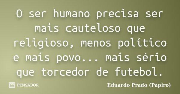 O ser humano precisa ser mais cauteloso que religioso, menos político e mais povo... mais sério que torcedor de futebol.... Frase de Eduardo Prado (Papiro).