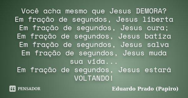 Você acha mesmo que Jesus DEMORA? Em fração de segundos, Jesus liberta Em fração de segundos, Jesus cura; Em fração de segundos, Jesus batiza Em fração de segun... Frase de Eduardo Prado (Papiro).