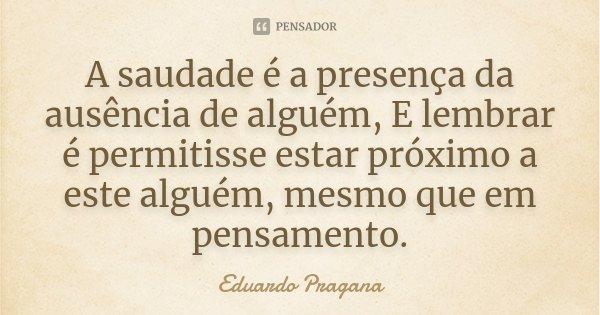 A saudade é a presença da ausência de alguém, E lembrar é permitisse estar próximo a este alguém, mesmo que em pensamento.... Frase de Eduardo Pragana.