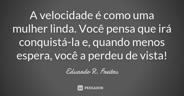 ''A velocidade é como uma mulher linda, voce pensa que irá conquistá-la,quando menos se espera voce a perdeu de vista!... Frase de Eduardo R. Freitas.
