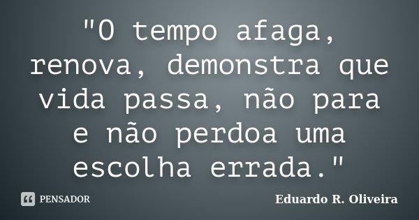 """""""O tempo afaga, renova, demonstra que vida passa, não para e não perdoa uma escolha errada.""""... Frase de Eduardo R. Oliveira."""
