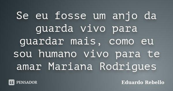 Se eu fosse um anjo da guarda vivo para guardar mais, como eu sou humano vivo para te amar Mariana Rodrigues... Frase de Eduardo Rebello.