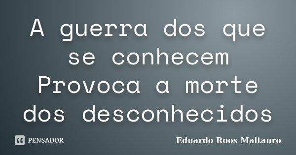 A guerra dos que se conhecem Provoca a morte dos desconhecidos... Frase de Eduardo Roos Maltauro.