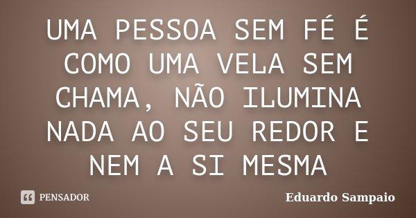 UMA PESSOA SEM FÉ É COMO UMA VELA SEM CHAMA, NÃO ILUMINA NADA AO SEU REDOR E NEM A SI MESMA... Frase de Eduardo Sampaio.