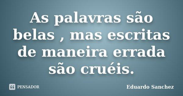 As palavras são belas , mas escritas de maneira errada são cruéis.... Frase de Eduardo Sanchez.