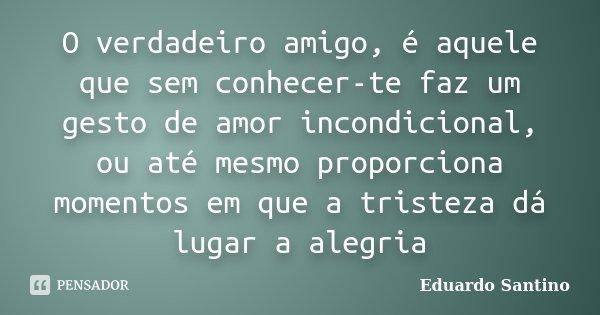 O verdadeiro amigo, é aquele que sem conhecer-te faz um gesto de amor incondicional, ou até mesmo proporciona momentos em que a tristeza dá lugar a alegria... Frase de Eduardo Santino.