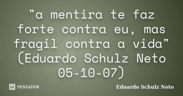 """""""a mentira te faz forte contra eu, mas fragil contra a vida"""" (Eduardo Schulz Neto 05-10-07)... Frase de Eduardo Schulz Neto."""