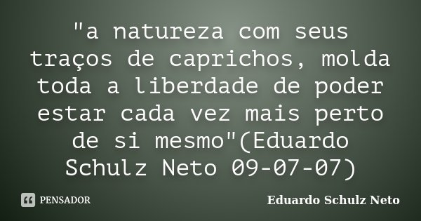 """""""a natureza com seus traços de caprichos, molda toda a liberdade de poder estar cada vez mais perto de si mesmo""""(Eduardo Schulz Neto 09-07-07)... Frase de Eduardo Schulz Neto."""