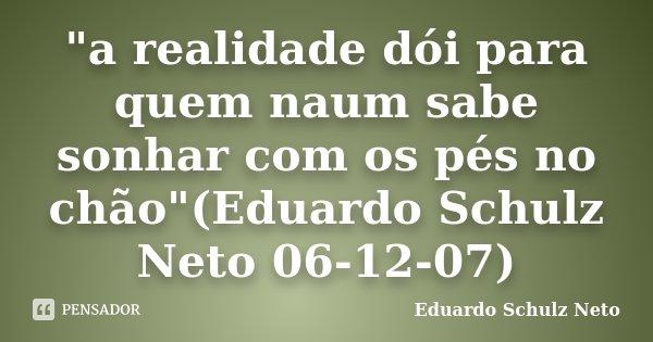 """""""a realidade dói para quem naum sabe sonhar com os pés no chão""""(Eduardo Schulz Neto 06-12-07)... Frase de Eduardo Schulz Neto."""