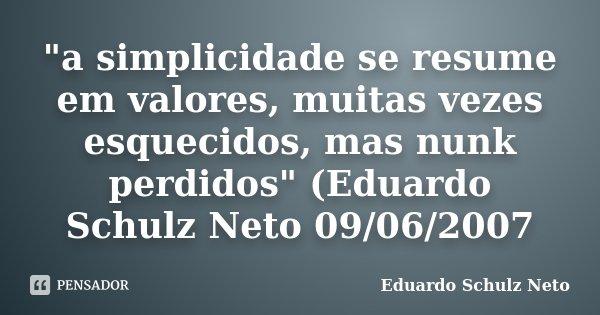 """""""a simplicidade se resume em valores, muitas vezes esquecidos, mas nunk perdidos"""" (Eduardo Schulz Neto 09/06/2007... Frase de Eduardo Schulz Neto."""