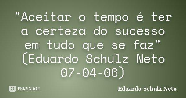 """""""Aceitar o tempo é ter a certeza do sucesso em tudo que se faz"""" (Eduardo Schulz Neto 07-04-06)... Frase de Eduardo Schulz Neto."""