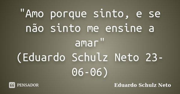 """""""Amo porque sinto, e se não sinto me ensine a amar"""" (Eduardo Schulz Neto 23-06-06)... Frase de Eduardo Schulz Neto."""