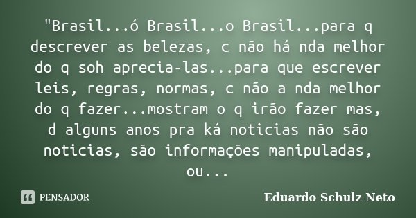 """""""Brasil...ó Brasil...o Brasil...para q descrever as belezas, c não há nda melhor do q soh aprecia-las...para que escrever leis, regras, normas, c não a nda... Frase de Eduardo Schulz Neto."""