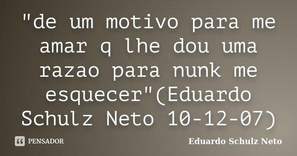 """""""de um motivo para me amar q lhe dou uma razao para nunk me esquecer""""(Eduardo Schulz Neto 10-12-07)... Frase de Eduardo Schulz Neto."""
