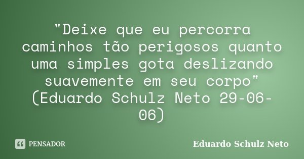 """""""Deixe que eu percorra caminhos tão perigosos quanto uma simples gota deslizando suavemente em seu corpo"""" (Eduardo Schulz Neto 29-06-06)... Frase de Eduardo Schulz Neto."""