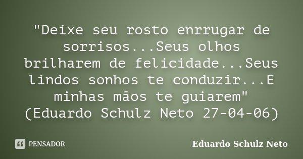 """""""Deixe seu rosto enrrugar de sorrisos...Seus olhos brilharem de felicidade...Seus lindos sonhos te conduzir...E minhas mãos te guiarem"""" (Eduardo Schul... Frase de Eduardo Schulz Neto."""