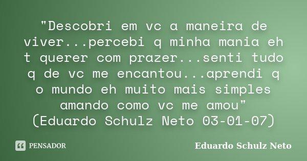 """""""Descobri em vc a maneira de viver...percebi q minha mania eh t querer com prazer...senti tudo q de vc me encantou...aprendi q o mundo eh muito mais simple... Frase de Eduardo Schulz Neto."""
