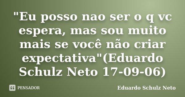 """""""Eu posso nao ser o q vc espera, mas sou muito mais se você não criar expectativa""""(Eduardo Schulz Neto 17-09-06)... Frase de Eduardo Schulz Neto."""