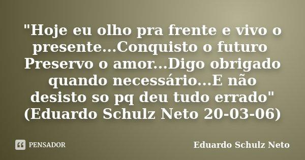 """""""Hoje eu olho pra frente e vivo o presente...Conquisto o futuro Preservo o amor...Digo obrigado quando necessário...E não desisto so pq deu tudo errado&quo... Frase de Eduardo Schulz Neto."""