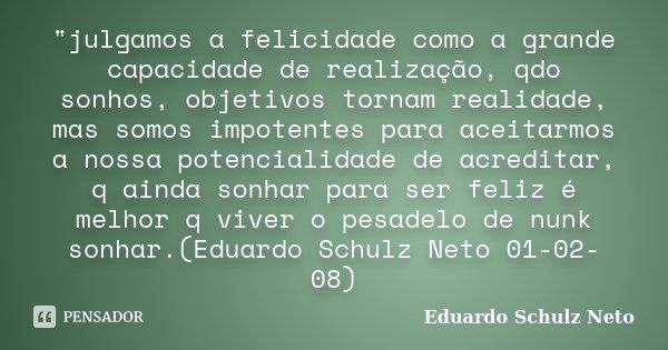"""""""julgamos a felicidade como a grande capacidade de realização, qdo sonhos, objetivos tornam realidade, mas somos impotentes para aceitarmos a nossa potenci... Frase de Eduardo Schulz Neto."""