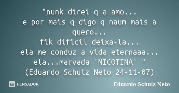 """""""nunk direi q a amo... e por mais q digo q naum mais a quero... fik dificil deixa-la... ela me conduz a vida eternaaa... ela...marvada 'NICOTINA' """" (E... Frase de Eduardo Schulz Neto."""