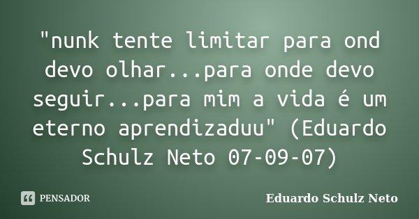 """""""nunk tente limitar para ond devo olhar...para onde devo seguir...para mim a vida é um eterno aprendizaduu"""" (Eduardo Schulz Neto 07-09-07)... Frase de Eduardo Schulz Neto."""