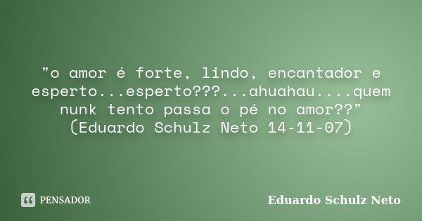 """""""o amor é forte, lindo, encantador e esperto...esperto???...ahuahau....quem nunk tento passa o pé no amor??""""(Eduardo Schulz Neto 14-11-07)... Frase de Eduardo Schulz Neto."""