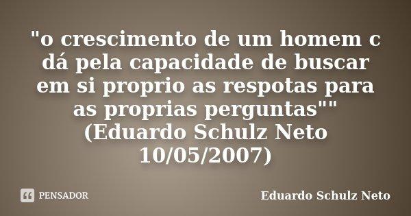 """""""o crescimento de um homem c dá pela capacidade de buscar em si proprio as respotas para as proprias perguntas"""""""" (Eduardo Schulz Neto 10/05/2007)... Frase de Eduardo Schulz Neto."""