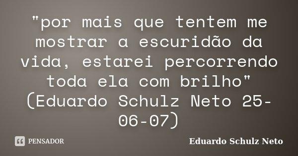 """""""por mais que tentem me mostrar a escuridão da vida, estarei percorrendo toda ela com brilho"""" (Eduardo Schulz Neto 25-06-07)... Frase de Eduardo Schulz Neto."""