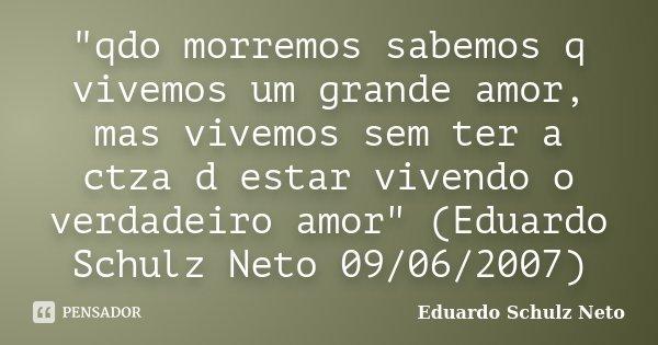 """""""qdo morremos sabemos q vivemos um grande amor, mas vivemos sem ter a ctza d estar vivendo o verdadeiro amor"""" (Eduardo Schulz Neto 09/06/2007)... Frase de Eduardo Schulz Neto."""