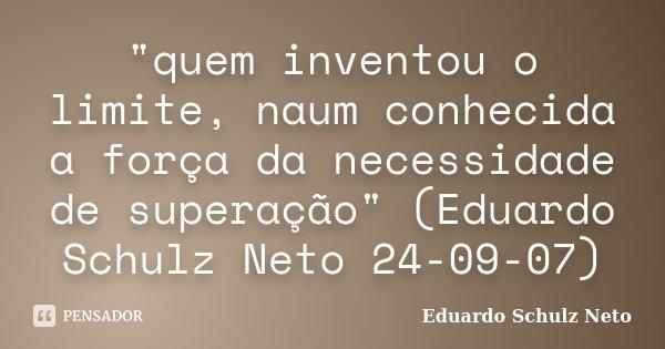 """""""quem inventou o limite, naum conhecida a força da necessidade de superação"""" (Eduardo Schulz Neto 24-09-07)... Frase de Eduardo Schulz Neto."""