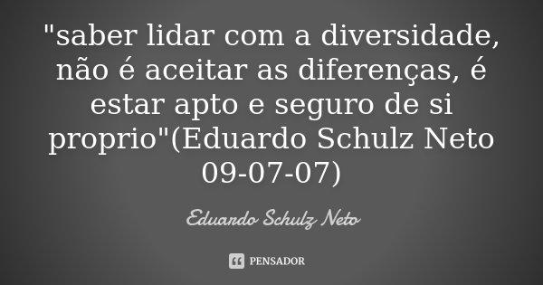"""""""saber lidar com a diversidade, não é aceitar as diferenças, é estar apto e seguro de si proprio""""(Eduardo Schulz Neto 09-07-07)... Frase de Eduardo Schulz Neto."""