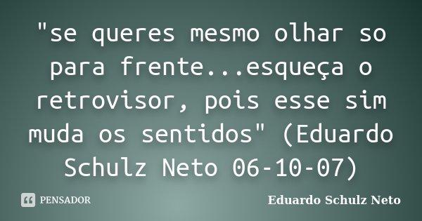 """""""se queres mesmo olhar so para frente...esqueça o retrovisor, pois esse sim muda os sentidos"""" (Eduardo Schulz Neto 06-10-07)... Frase de Eduardo Schulz Neto."""