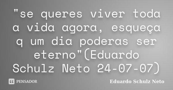 """""""se queres viver toda a vida agora, esqueça q um dia poderas ser eterno""""(Eduardo Schulz Neto 24-07-07)... Frase de Eduardo Schulz Neto."""