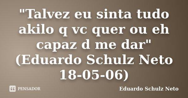 """""""Talvez eu sinta tudo akilo q vc quer ou eh capaz d me dar"""" (Eduardo Schulz Neto 18-05-06)... Frase de Eduardo Schulz Neto."""