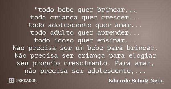 """""""todo bebe quer brincar... toda criança quer crescer... todo adolescente quer amar... todo adulto quer aprender... todo idoso quer ensinar... Nao precisa s... Frase de Eduardo Schulz Neto."""