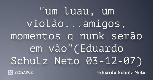"""""""um luau, um violão...amigos, momentos q nunk serão em vão""""(Eduardo Schulz Neto 03-12-07)... Frase de Eduardo Schulz Neto."""