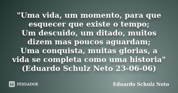 """""""Uma vida, um momento, para que esquecer que existe o tempo; Um descuido, um ditado, muitos dizem mas poucos aguardam; Uma conquista, muitas glorias, a vid... Frase de Eduardo Schulz Neto."""