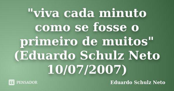 """""""viva cada minuto como se fosse o primeiro de muitos"""" (Eduardo Schulz Neto 10/07/2007)... Frase de Eduardo Schulz Neto."""