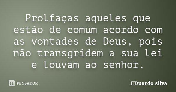 Prolfaças aqueles que estão de comum acordo com as vontades de Deus, pois não transgridem a sua lei e louvam ao senhor.... Frase de Eduardo Silva.