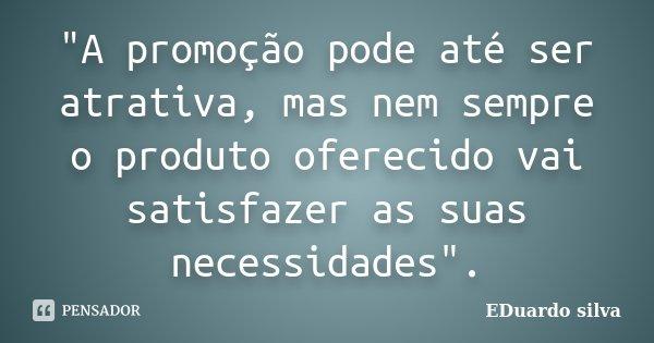 """""""A promoção pode até ser atrativa, mas nem sempre o produto oferecido vai satisfazer as suas necessidades"""".... Frase de Eduardo Silva."""