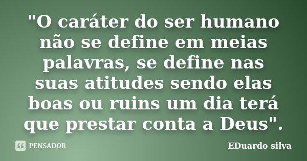 """""""O caráter do ser humano não se define em meias palavras, se define nas suas atitudes sendo elas boas ou ruins um dia terá que prestar conta a Deus"""".... Frase de Eduardo Silva."""