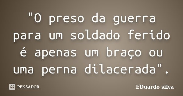 """""""O preso da guerra para um soldado ferido é apenas um braço ou uma perna dilacerada"""".... Frase de Eduardo Silva."""