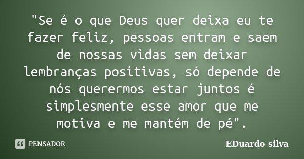 """""""Se é o que Deus quer deixa eu te fazer feliz, pessoas entram e saem de nossas vidas sem deixar lembranças positivas, só depende de nós querermos estar jun... Frase de Eduardo Silva."""