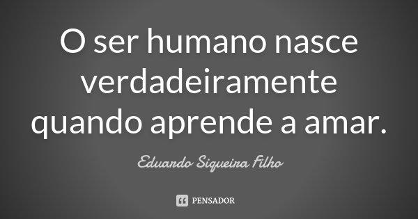 O ser humano nasce verdadeiramente quando aprende a amar.... Frase de Eduardo Siqueira Filho.
