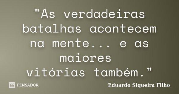 """""""As verdadeiras batalhas acontecem na mente... e as maiores vitórias também.""""... Frase de Eduardo Siqueira Filho."""