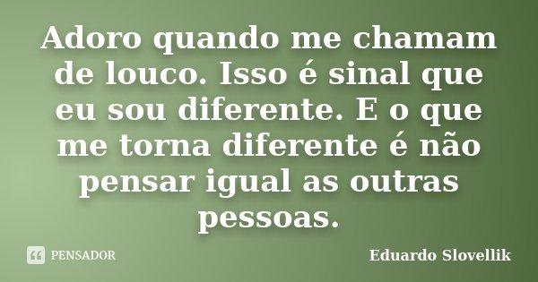 Adoro quando me chamam de louco. Isso é sinal que eu sou diferente. E o que me torna diferente é não pensar igual as outras pessoas.... Frase de Eduardo Slovellik.