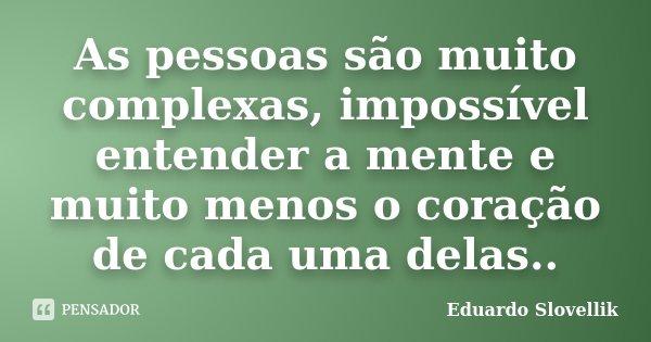As pessoas são muito complexas, impossível entender a mente e muito menos o coração de cada uma delas..... Frase de Eduardo Slovellik.